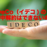 iDeCo(イデコ/個人確定拠出年金)の途中解約はできないの?