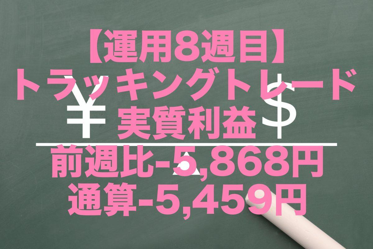 【運用8週目】トラッキングトレードの実質利益は前週比-5,868円、通算-5,459円