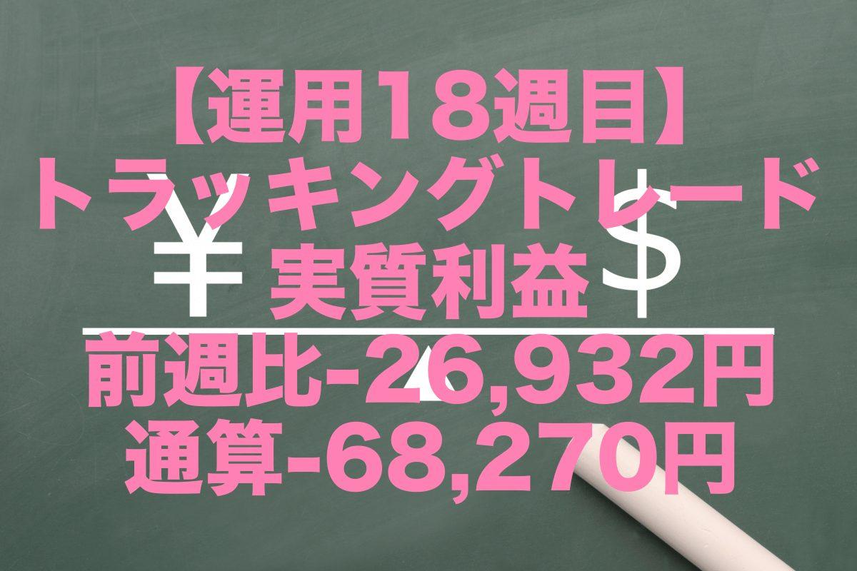 【運用18週目】トラッキングトレードの実質利益は前週比-26,932円、通算-68,270円