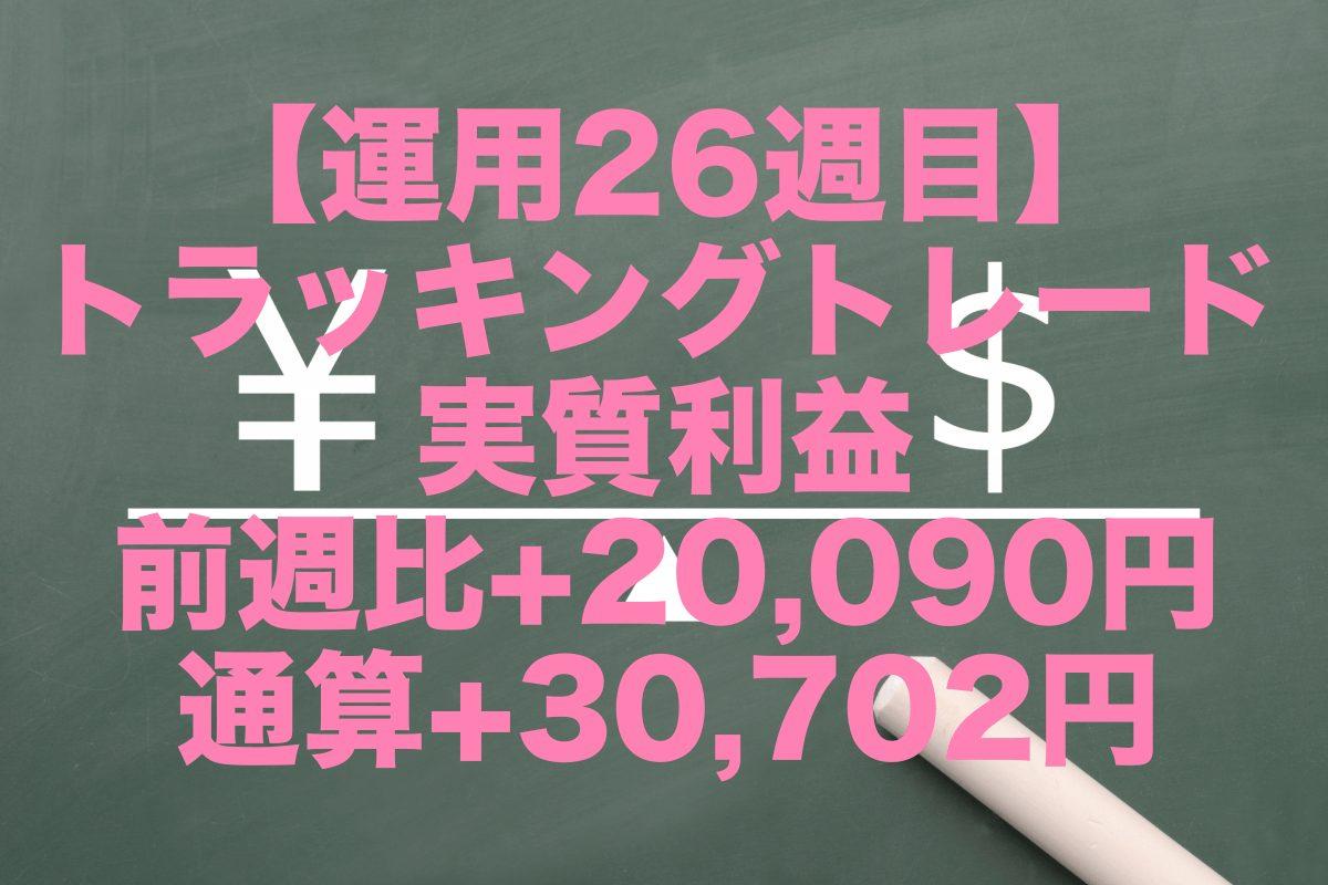 【運用26週目】トラッキングトレードの実質利益は前週比+20,090円、通算+30,702円