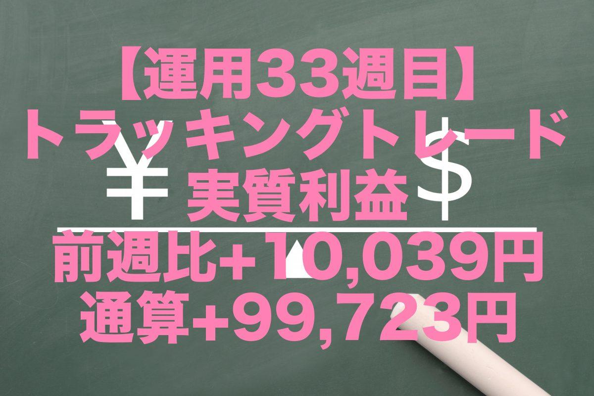 【運用33週目】トラッキングトレードの実質利益は前週比+10,039円、通算+99,723円