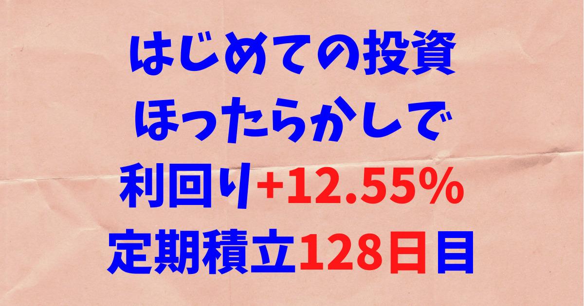 はじめての投資ほったらかしで利回り+12.55%定期積立128日目