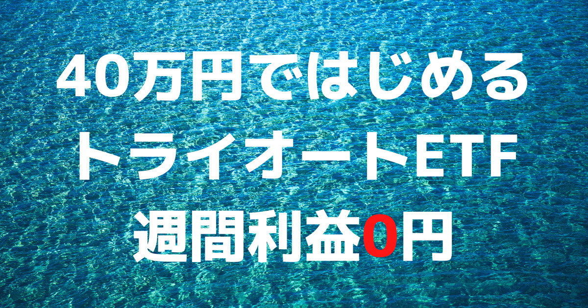 「40万円ではじめるトライオートETF」週間利益0円(7週目)